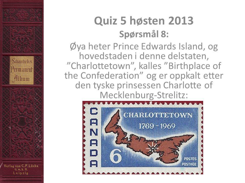 Quiz 5 høsten 2013 Spørsmål 8: Øya heter Prince Edwards Island, og hovedstaden i denne delstaten, Charlottetown , kalles Birthplace of the Confederation og er oppkalt etter den tyske prinsessen Charlotte of Mecklenburg-Strelitz: