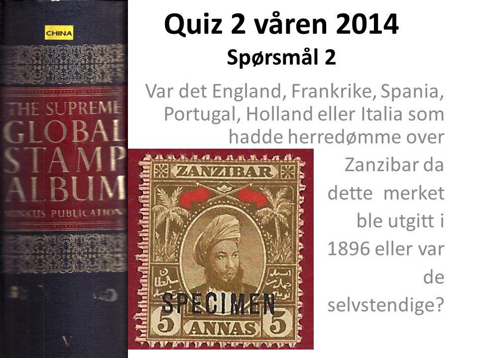 Quiz 2 våren 2014 Spørsmål 2 Var det England, Frankrike, Spania, Portugal, Holland eller Italia som hadde herredømme over Zanzibar da dette merket ble utgitt i 1896 eller var de selvstendige?