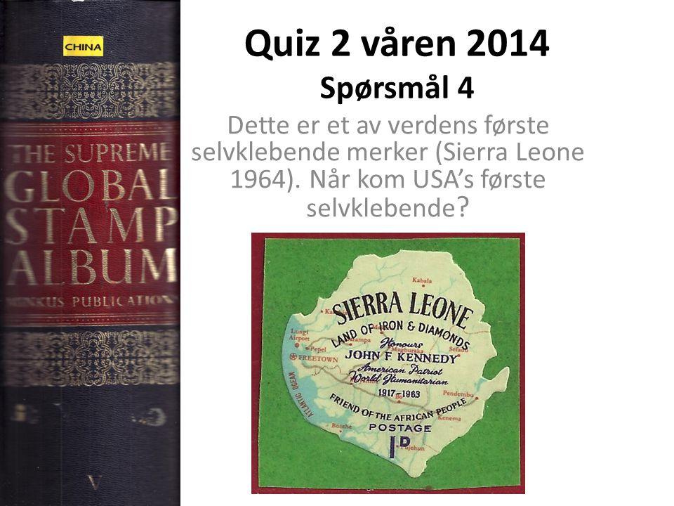 Quiz 2 våren 2014 Spørsmål 4 Dette er et av verdens første selvklebende merker (Sierra Leone 1964). Når kom USA's første selvklebende ?