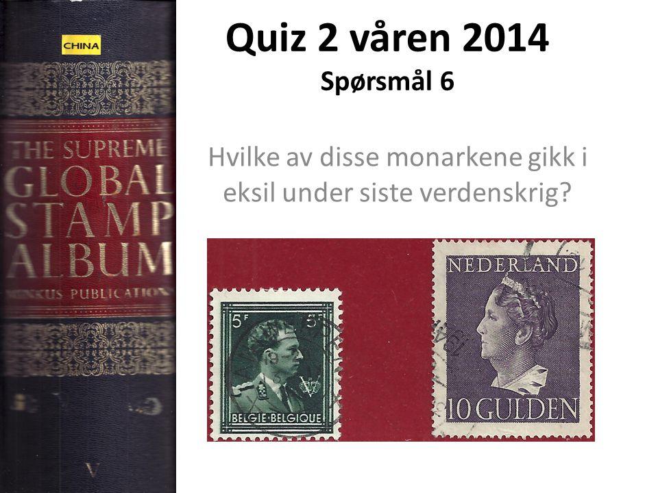 Quiz 2 våren 2014 Spørsmål 6 Hvilke av disse monarkene gikk i eksil under siste verdenskrig?