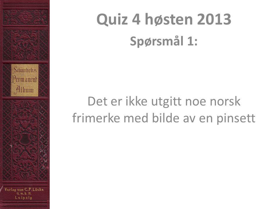 Quiz 4 høsten 2013 Spørsmål 1: Det er ikke utgitt noe norsk frimerke med bilde av en pinsett