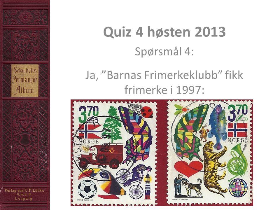Quiz 4 høsten 2013 Spørsmål 4: Ja, Barnas Frimerkeklubb fikk frimerke i 1997: