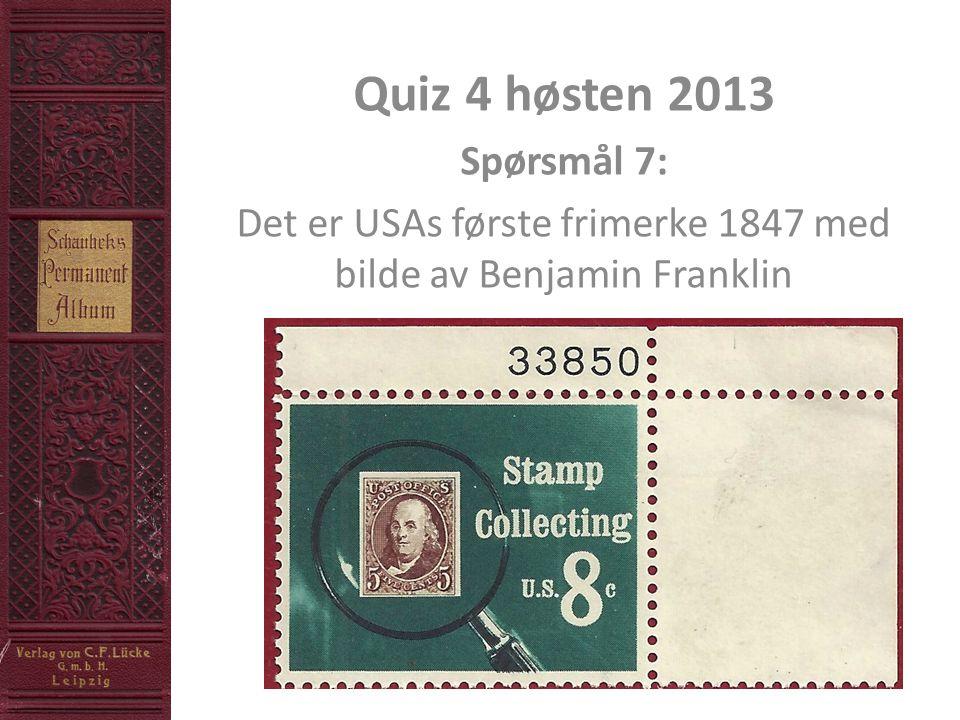 Quiz 4 høsten 2013 Spørsmål 7: Det er USAs første frimerke 1847 med bilde av Benjamin Franklin