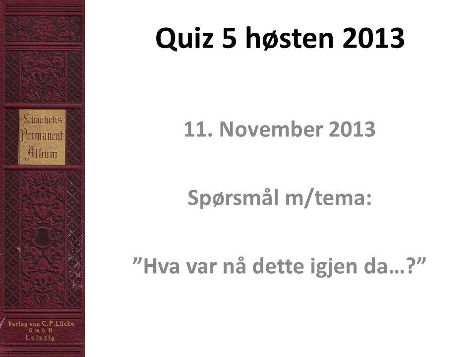 Quiz 5 høsten 2013 11. November 2013 Spørsmål m/tema: Hva var nå dette igjen da…?