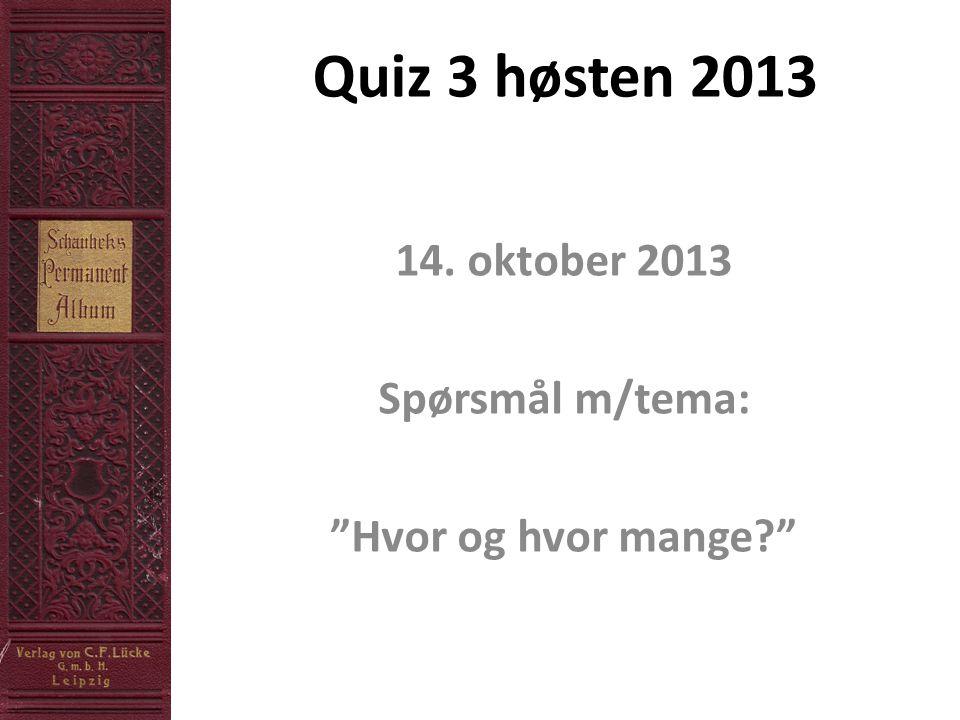 Quiz 3 høsten 2013 14. oktober 2013 Spørsmål m/tema: Hvor og hvor mange