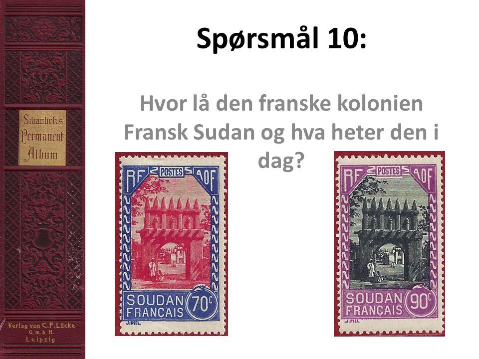 Spørsmål 10: Hvor lå den franske kolonien Fransk Sudan og hva heter den i dag