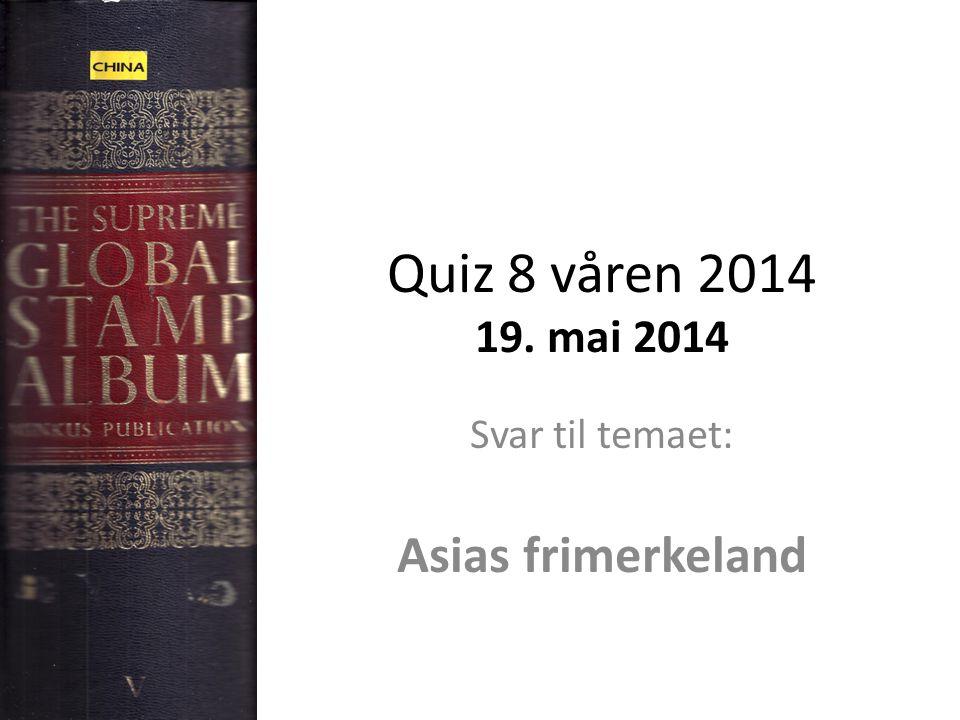 Quiz 8 våren 2014 19. mai 2014 Svar til temaet: Asias frimerkeland