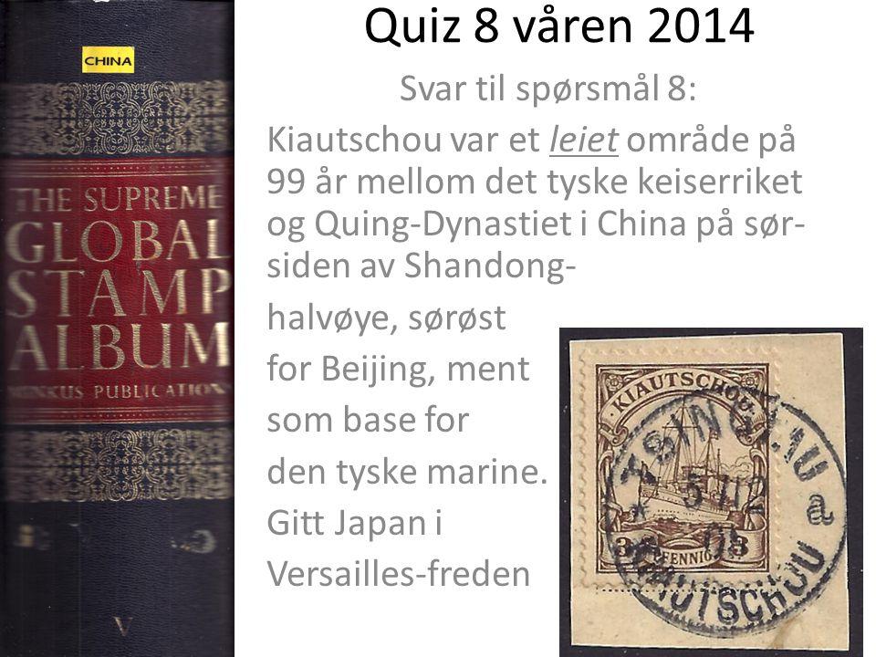Quiz 8 våren 2014 Svar til spørsmål 8: Kiautschou var et leiet område på 99 år mellom det tyske keiserriket og Quing-Dynastiet i China på sør- siden av Shandong- halvøye, sørøst for Beijing, ment som base for den tyske marine.