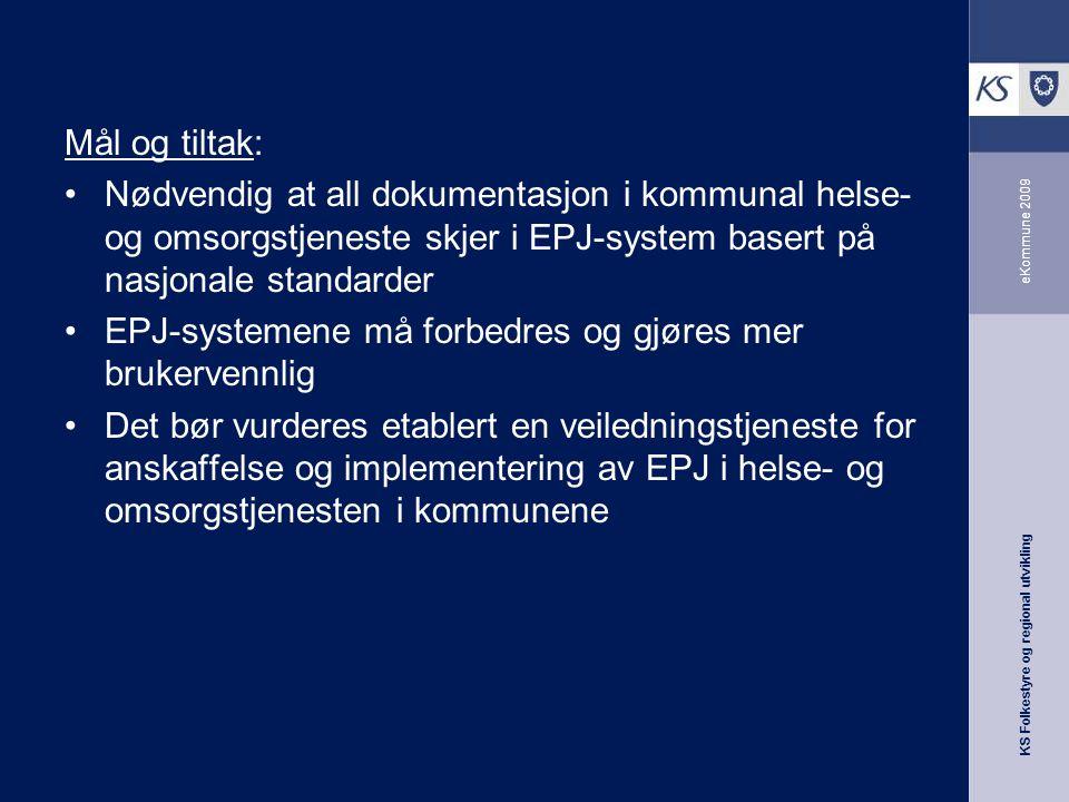 KS Folkestyre og regional utvikling eKommune 2009 Mål og tiltak: Nødvendig at all dokumentasjon i kommunal helse- og omsorgstjeneste skjer i EPJ-system basert på nasjonale standarder EPJ-systemene må forbedres og gjøres mer brukervennlig Det bør vurderes etablert en veiledningstjeneste for anskaffelse og implementering av EPJ i helse- og omsorgstjenesten i kommunene