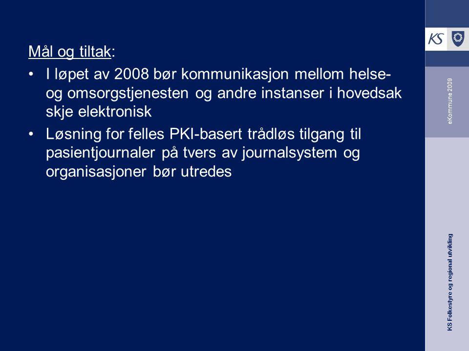 KS Folkestyre og regional utvikling eKommune 2009 Mål og tiltak: I løpet av 2008 bør kommunikasjon mellom helse- og omsorgstjenesten og andre instanser i hovedsak skje elektronisk Løsning for felles PKI-basert trådløs tilgang til pasientjournaler på tvers av journalsystem og organisasjoner bør utredes