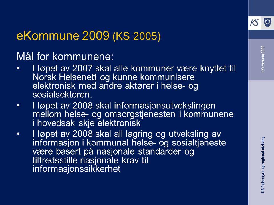 KS Folkestyre og regional utvikling eKommune 2009 eKommune 2009 (KS 2005) Mål for kommunene: I løpet av 2007 skal alle kommuner være knyttet til Norsk Helsenett og kunne kommunisere elektronisk med andre aktører i helse- og sosialsektoren.
