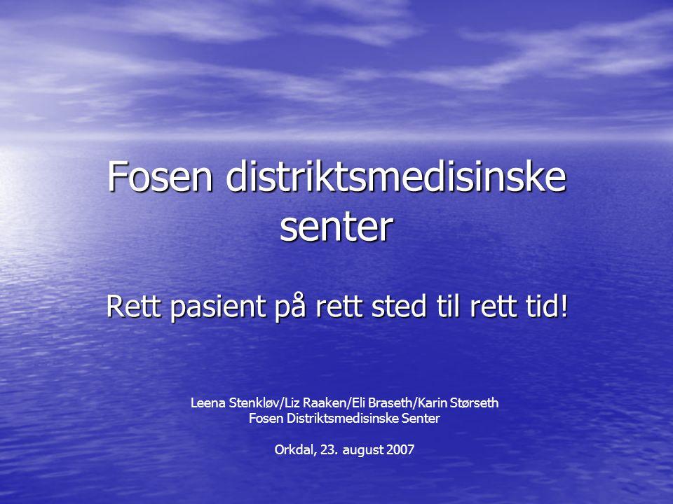 Fosen distriktsmedisinske senter Rett pasient på rett sted til rett tid! Leena Stenkløv/Liz Raaken/Eli Braseth/Karin Størseth Fosen Distriktsmedisinsk