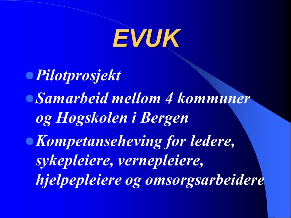 EVUK Pilotprosjekt Samarbeid mellom 4 kommuner og Høgskolen i Bergen Kompetanseheving for ledere, sykepleiere, vernepleiere, hjelpepleiere og omsorgsa