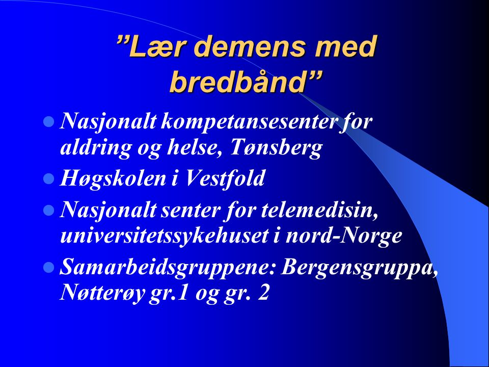 """""""Lær demens med bredbånd"""" Nasjonalt kompetansesenter for aldring og helse, Tønsberg Høgskolen i Vestfold Nasjonalt senter for telemedisin, universitet"""