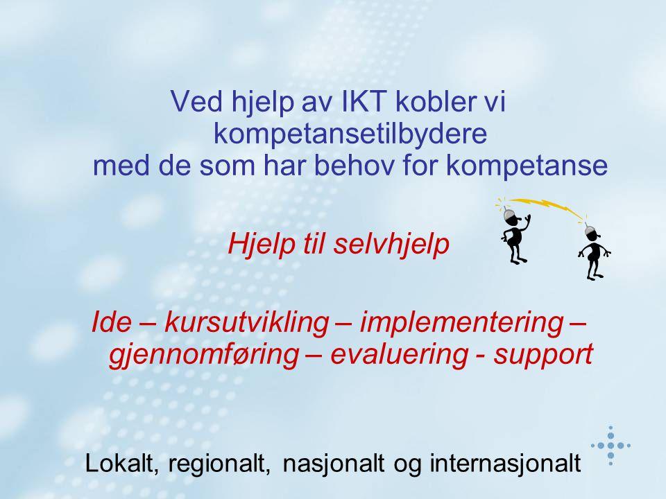 Ved hjelp av IKT kobler vi kompetansetilbydere med de som har behov for kompetanse Hjelp til selvhjelp Ide – kursutvikling – implementering – gjennomføring – evaluering - support Lokalt, regionalt, nasjonalt og internasjonalt
