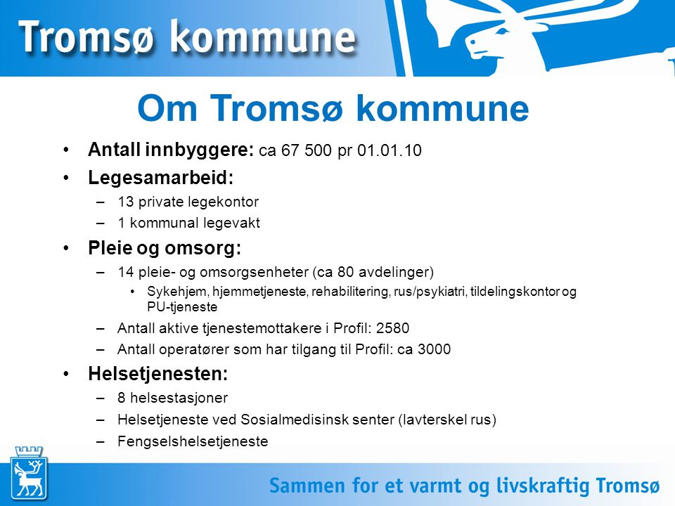 Om Tromsø kommune Antall innbyggere: ca 67 500 pr 01.01.10 Legesamarbeid: –13 private legekontor –1 kommunal legevakt Pleie og omsorg: –14 pleie- og o