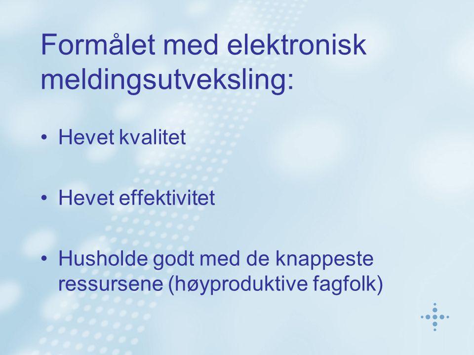 Formålet med elektronisk meldingsutveksling: Hevet kvalitet Hevet effektivitet Husholde godt med de knappeste ressursene (høyproduktive fagfolk)