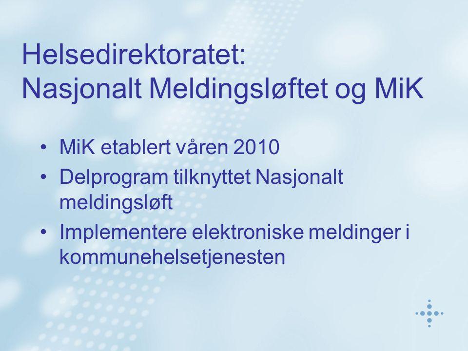 Helsedirektoratet: Nasjonalt Meldingsløftet og MiK MiK etablert våren 2010 Delprogram tilknyttet Nasjonalt meldingsløft Implementere elektroniske meldinger i kommunehelsetjenesten