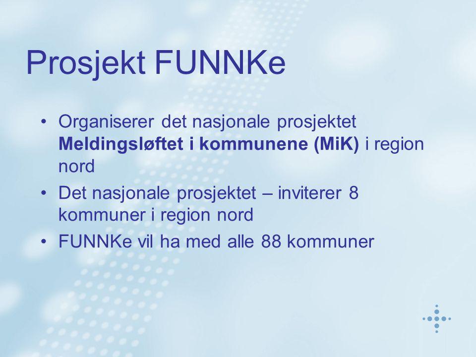 Prosjekt FUNNKe Organiserer det nasjonale prosjektet Meldingsløftet i kommunene (MiK) i region nord Det nasjonale prosjektet – inviterer 8 kommuner i region nord FUNNKe vil ha med alle 88 kommuner