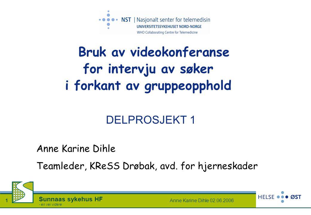 Anne Karine Dihle 02.06.20061 Sunnaas sykehus HF - en vei videre DELPROSJEKT 1 Bruk av videokonferanse for intervju av søker i forkant av gruppeopphol