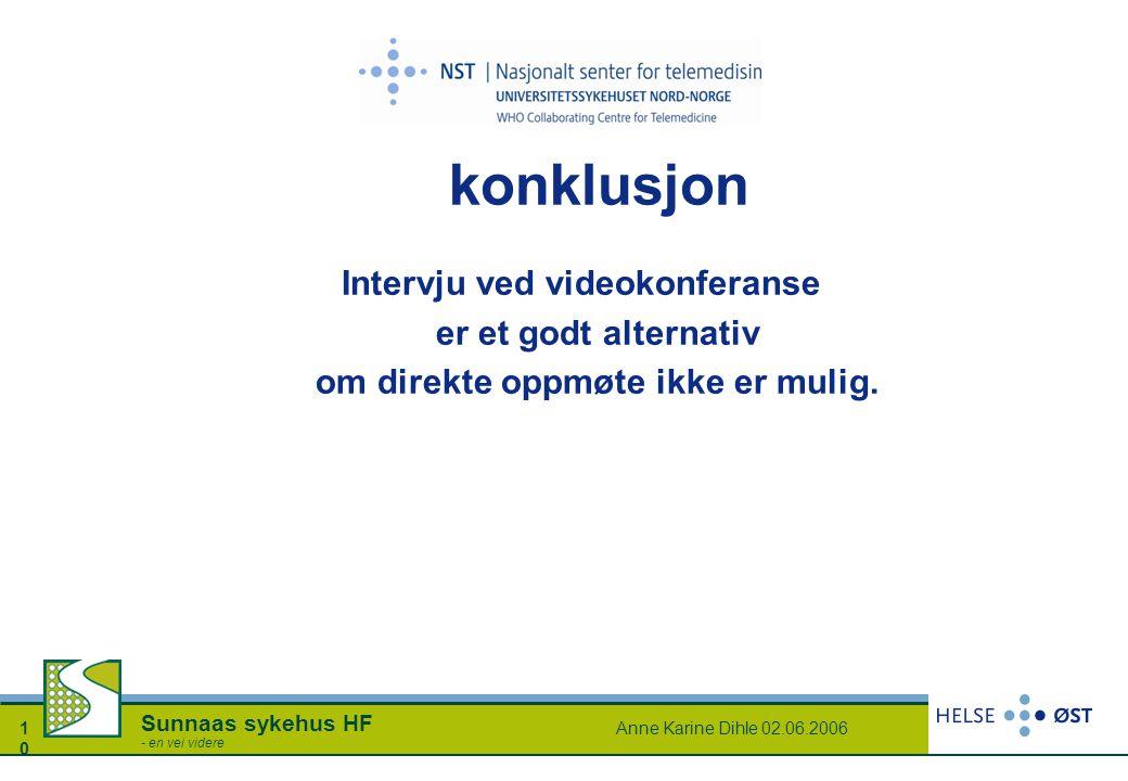 Anne Karine Dihle 02.06.20061010 Sunnaas sykehus HF - en vei videre konklusjon Intervju ved videokonferanse er et godt alternativ om direkte oppmøte i