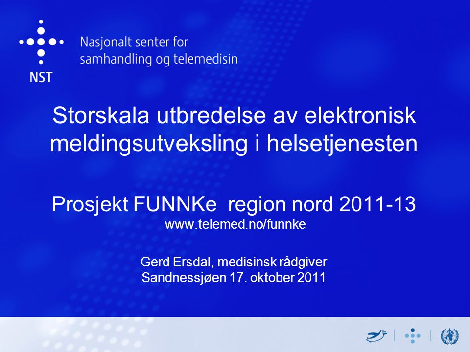 Storskala utbredelse av elektronisk meldingsutveksling i helsetjenesten Prosjekt FUNNKe region nord 2011-13 www.telemed.no/funnke Gerd Ersdal, medisinsk rådgiver Sandnessjøen 17.