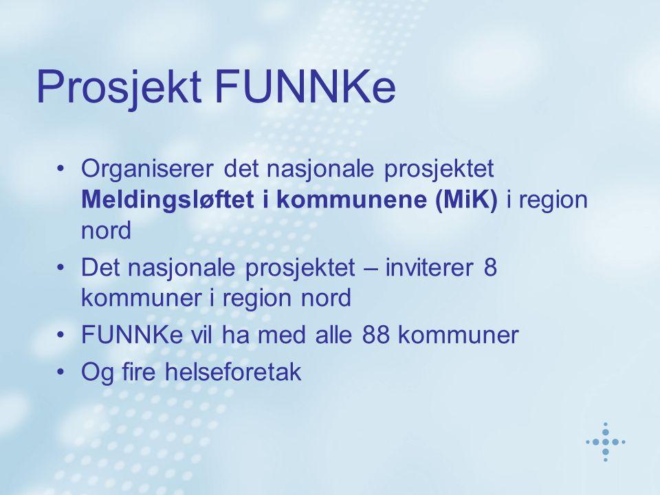 Prosjekt FUNNKe Organiserer det nasjonale prosjektet Meldingsløftet i kommunene (MiK) i region nord Det nasjonale prosjektet – inviterer 8 kommuner i region nord FUNNKe vil ha med alle 88 kommuner Og fire helseforetak