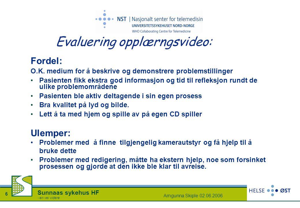 Arngunna Skiple 02.06.2006 6 Sunnaas sykehus HF - en vei videre Evaluering opplærngsvideo: Fordel: O.K. medium for å beskrive og demonstrere problemst
