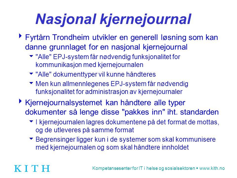 Kompetansesenter for IT i helse og sosialsektoren  www.kith.no Nasjonal kjernejournal  Fyrtårn Trondheim utvikler en generell løsning som kan danne grunnlaget for en nasjonal kjernejournal  Alle EPJ-system får nødvendig funksjonalitet for kommunikasjon med kjernejournalen  Alle dokumenttyper vil kunne håndteres  Men kun allmennlegenes EPJ-system får nødvendig funksjonalitet for administrasjon av kjernejournaler  Kjernejournalsystemet kan håndtere alle typer dokumenter så lenge disse pakkes inn iht.