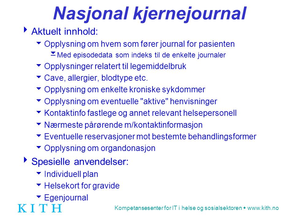 Kompetansesenter for IT i helse og sosialsektoren  www.kith.no Nasjonal kjernejournal  Aktuelt innhold:  Opplysning om hvem som fører journal for pasienten  Med episodedata som indeks til de enkelte journaler  Opplysninger relatert til legemiddelbruk  Cave, allergier, blodtype etc.