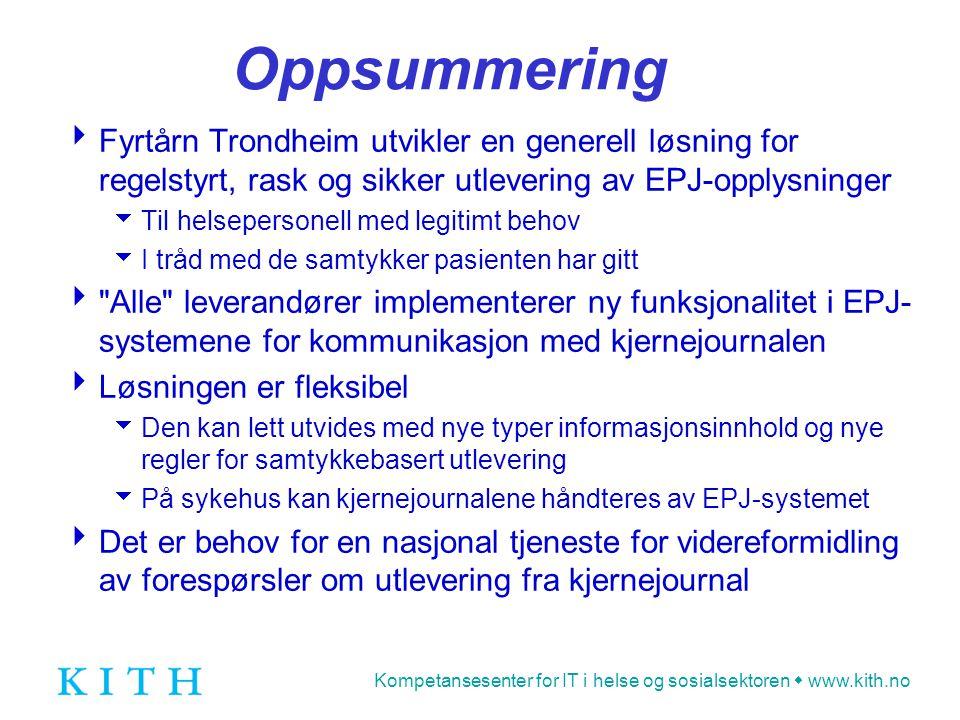 Kompetansesenter for IT i helse og sosialsektoren  www.kith.no Oppsummering  Fyrtårn Trondheim utvikler en generell løsning for regelstyrt, rask og sikker utlevering av EPJ-opplysninger  Til helsepersonell med legitimt behov  I tråd med de samtykker pasienten har gitt  Alle leverandører implementerer ny funksjonalitet i EPJ- systemene for kommunikasjon med kjernejournalen  Løsningen er fleksibel  Den kan lett utvides med nye typer informasjonsinnhold og nye regler for samtykkebasert utlevering  På sykehus kan kjernejournalene håndteres av EPJ-systemet  Det er behov for en nasjonal tjeneste for videreformidling av forespørsler om utlevering fra kjernejournal