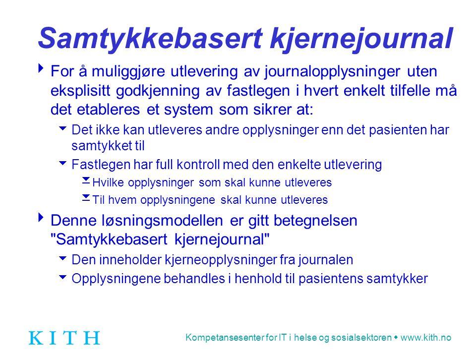 Kompetansesenter for IT i helse og sosialsektoren  www.kith.no Samtykkebasert kjernejournal  For å muliggjøre utlevering av journalopplysninger uten