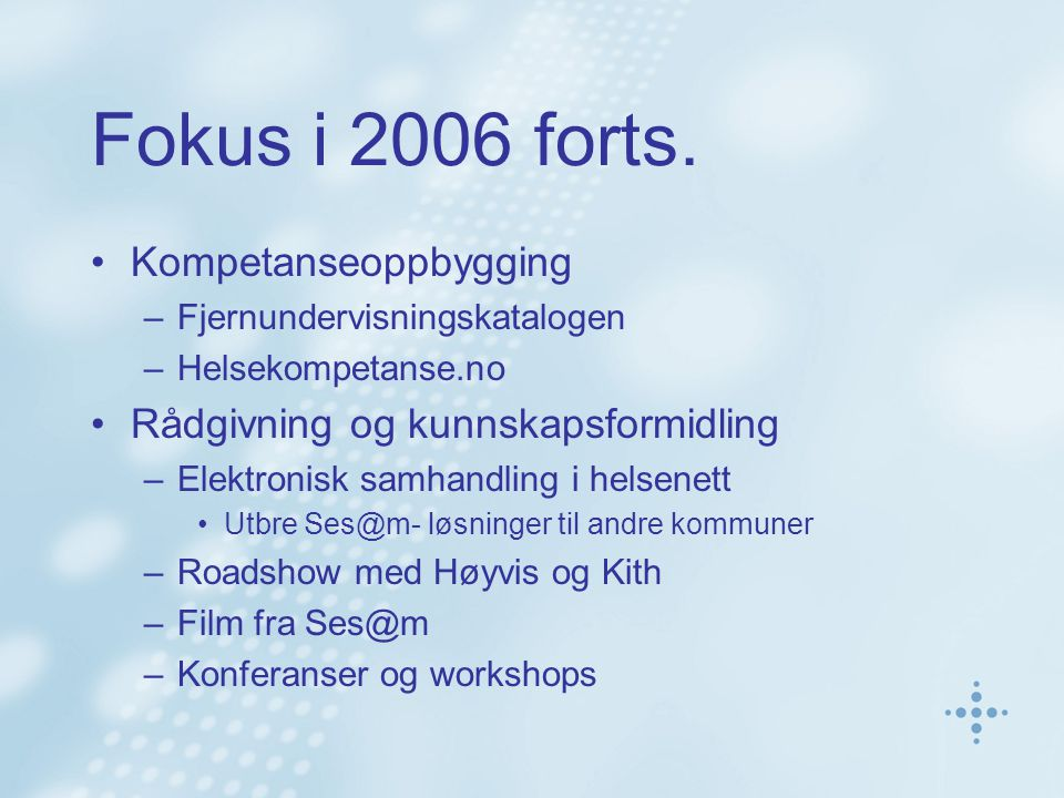 Fokus i 2006 forts. Kompetanseoppbygging –Fjernundervisningskatalogen –Helsekompetanse.no Rådgivning og kunnskapsformidling –Elektronisk samhandling i