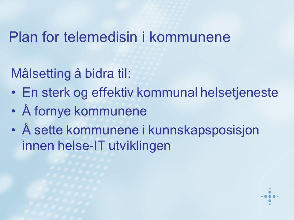 Plan for telemedisin i kommunene Målsetting å bidra til: En sterk og effektiv kommunal helsetjeneste Å fornye kommunene Å sette kommunene i kunnskapsp