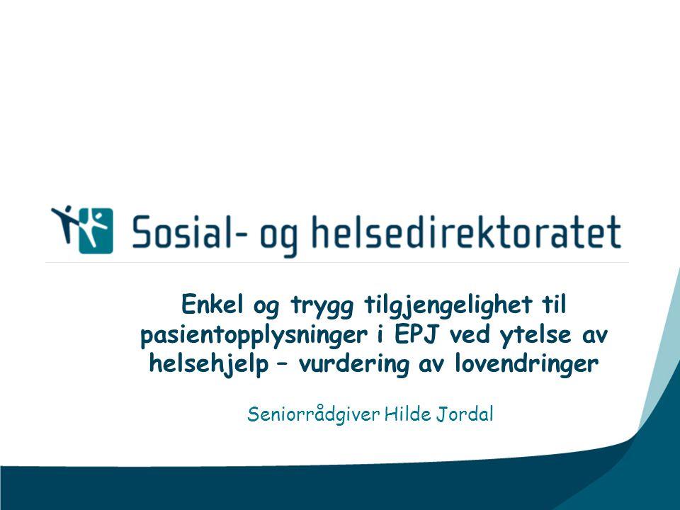 Enkel og trygg tilgjengelighet til pasientopplysninger i EPJ ved ytelse av helsehjelp – vurdering av lovendringer Seniorrådgiver Hilde Jordal