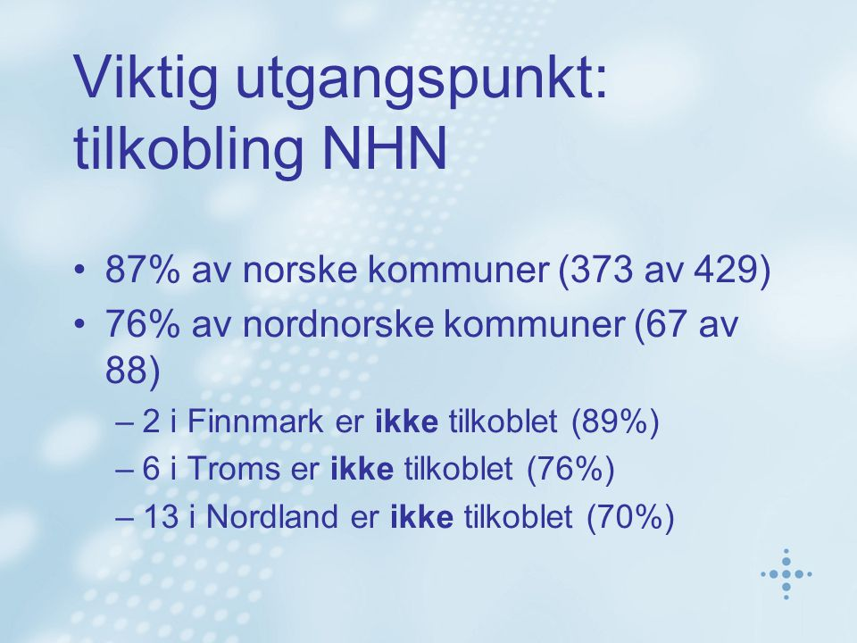 Viktig utgangspunkt: tilkobling NHN 87% av norske kommuner (373 av 429) 76% av nordnorske kommuner (67 av 88) –2 i Finnmark er ikke tilkoblet (89%) –6 i Troms er ikke tilkoblet (76%) –13 i Nordland er ikke tilkoblet (70%)