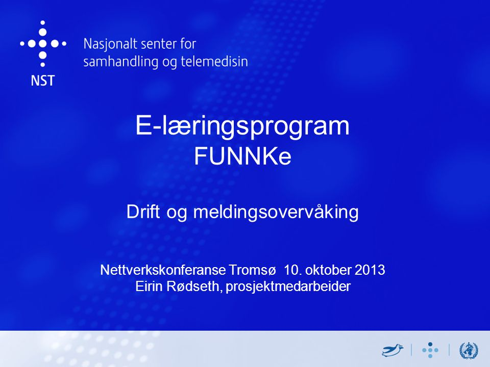 E-læringsprogram FUNNKe Drift og meldingsovervåking Nettverkskonferanse Tromsø 10. oktober 2013 Eirin Rødseth, prosjektmedarbeider