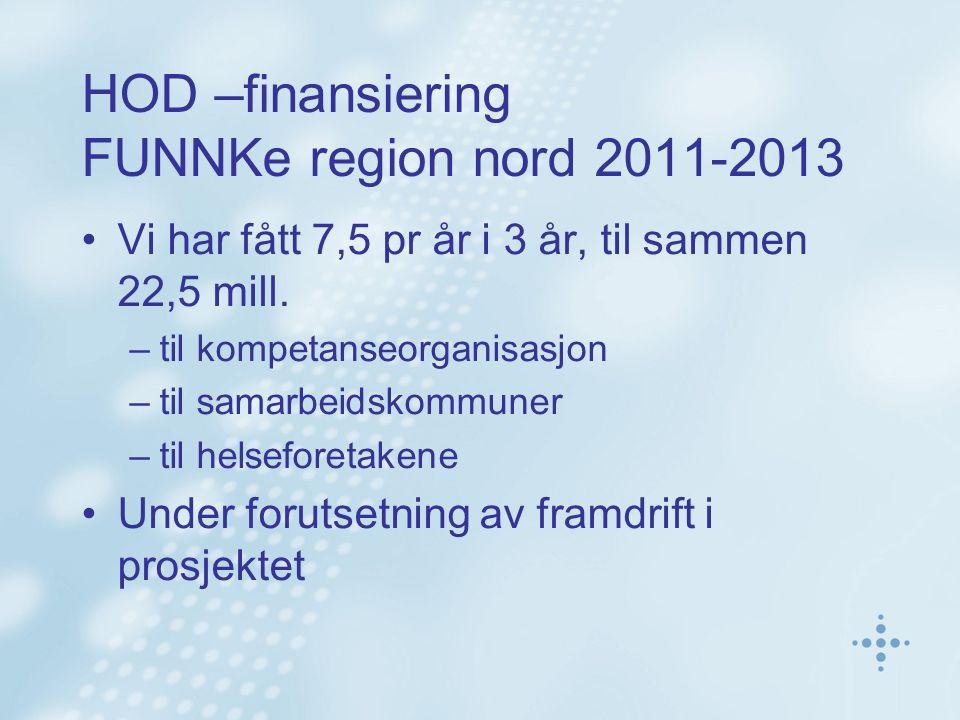 HOD –finansiering FUNNKe region nord 2011-2013 Vi har fått 7,5 pr år i 3 år, til sammen 22,5 mill. –til kompetanseorganisasjon –til samarbeidskommuner