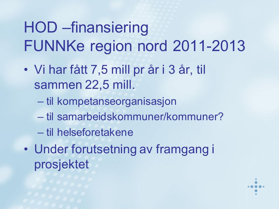 HOD –finansiering FUNNKe region nord 2011-2013 Vi har fått 7,5 mill pr år i 3 år, til sammen 22,5 mill. –til kompetanseorganisasjon –til samarbeidskom