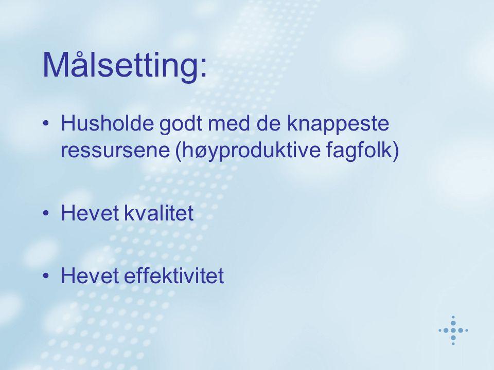 Målsetting: Husholde godt med de knappeste ressursene (høyproduktive fagfolk) Hevet kvalitet Hevet effektivitet