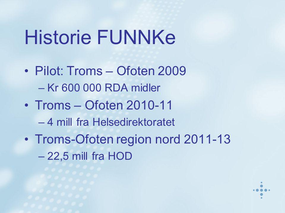Historie FUNNKe Pilot: Troms – Ofoten 2009 –Kr 600 000 RDA midler Troms – Ofoten 2010-11 –4 mill fra Helsedirektoratet Troms-Ofoten region nord 2011-13 –22,5 mill fra HOD