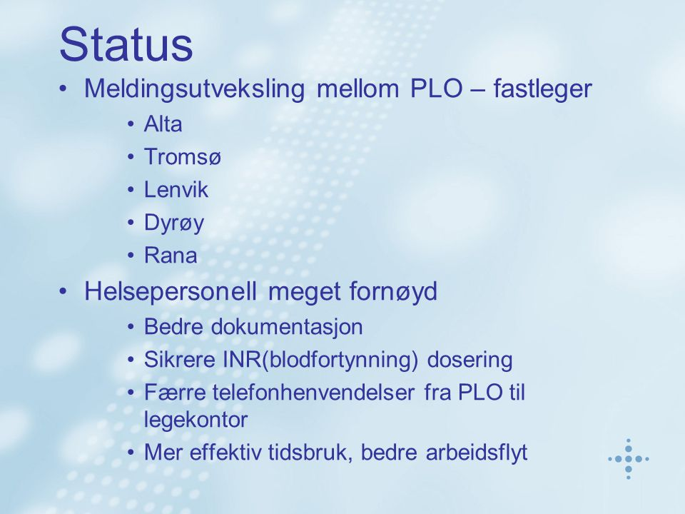 Status Meldingsutveksling mellom PLO – fastleger Alta Tromsø Lenvik Dyrøy Rana Helsepersonell meget fornøyd Bedre dokumentasjon Sikrere INR(blodfortynning) dosering Færre telefonhenvendelser fra PLO til legekontor Mer effektiv tidsbruk, bedre arbeidsflyt