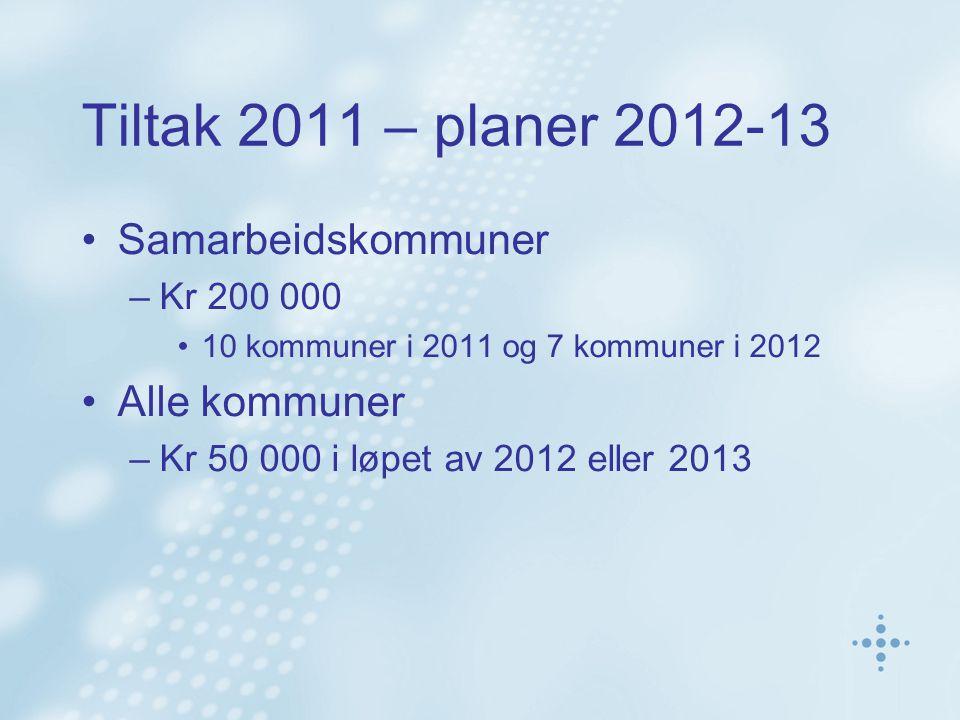 Tiltak 2011 – planer 2012-13 Samarbeidskommuner –Kr 200 000 10 kommuner i 2011 og 7 kommuner i 2012 Alle kommuner –Kr 50 000 i løpet av 2012 eller 2013