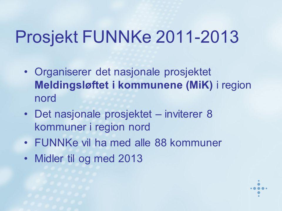 Prosjekt FUNNKe 2011-2013 Organiserer det nasjonale prosjektet Meldingsløftet i kommunene (MiK) i region nord Det nasjonale prosjektet – inviterer 8 kommuner i region nord FUNNKe vil ha med alle 88 kommuner Midler til og med 2013
