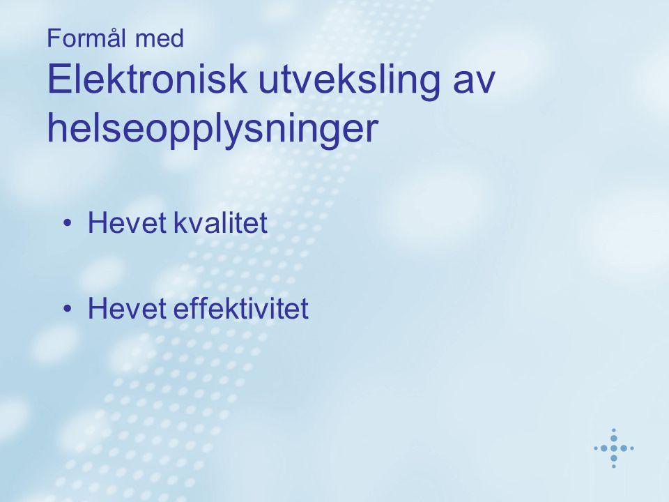 Formål med Elektronisk utveksling av helseopplysninger Hevet kvalitet Hevet effektivitet