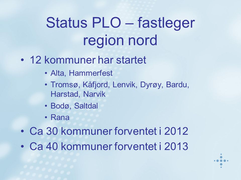 Status PLO – fastleger region nord 12 kommuner har startet Alta, Hammerfest Tromsø, Kåfjord, Lenvik, Dyrøy, Bardu, Harstad, Narvik Bodø, Saltdal Rana