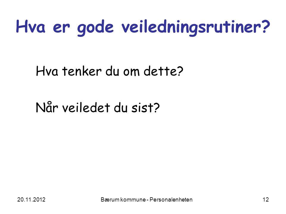 20.11.2012 Bærum kommune - Personalenheten 12 Hva er gode veiledningsrutiner? Hva tenker du om dette? Når veiledet du sist?