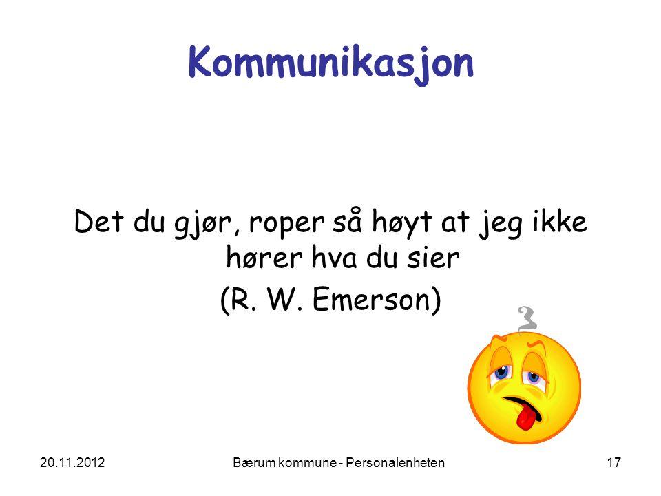 20.11.2012 Bærum kommune - Personalenheten 17 Kommunikasjon Det du gjør, roper så høyt at jeg ikke hører hva du sier (R. W. Emerson)