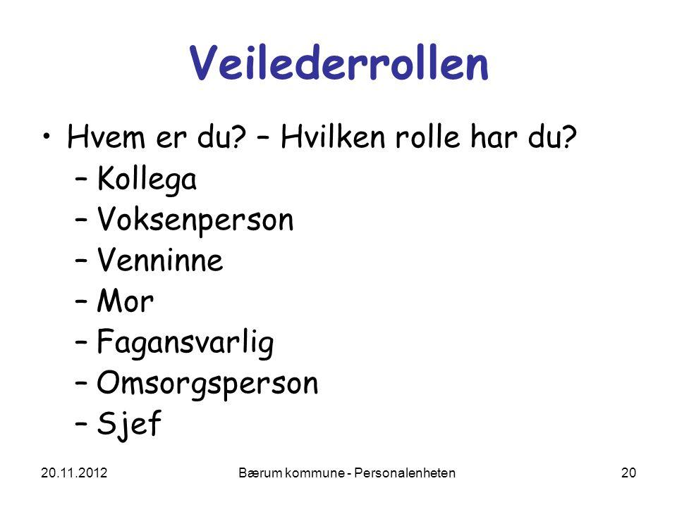 20.11.2012 Bærum kommune - Personalenheten 20 Veilederrollen Hvem er du? – Hvilken rolle har du? –Kollega –Voksenperson –Venninne –Mor –Fagansvarlig –