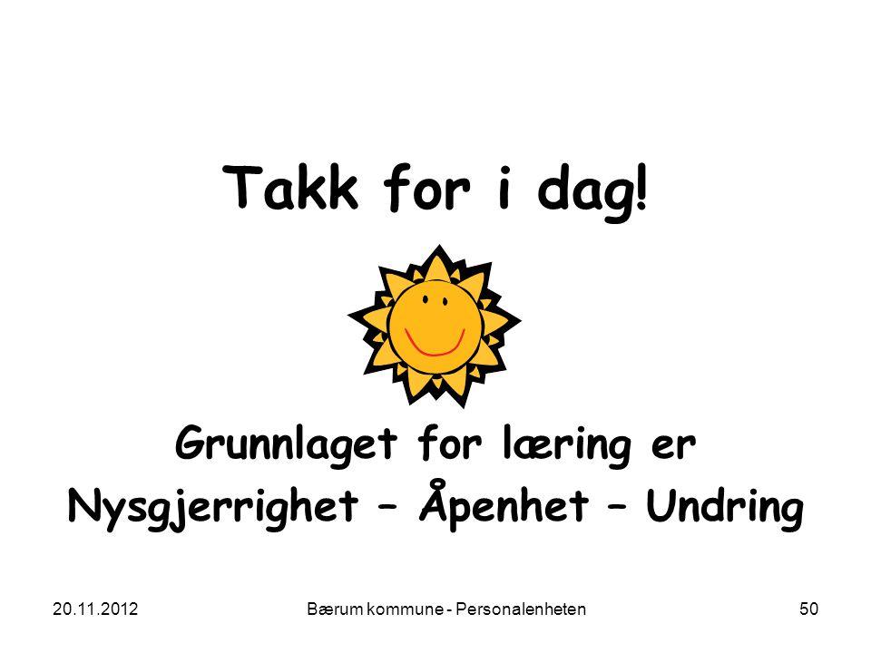 20.11.2012 Bærum kommune - Personalenheten 50 Takk for i dag! Grunnlaget for læring er Nysgjerrighet – Åpenhet – Undring